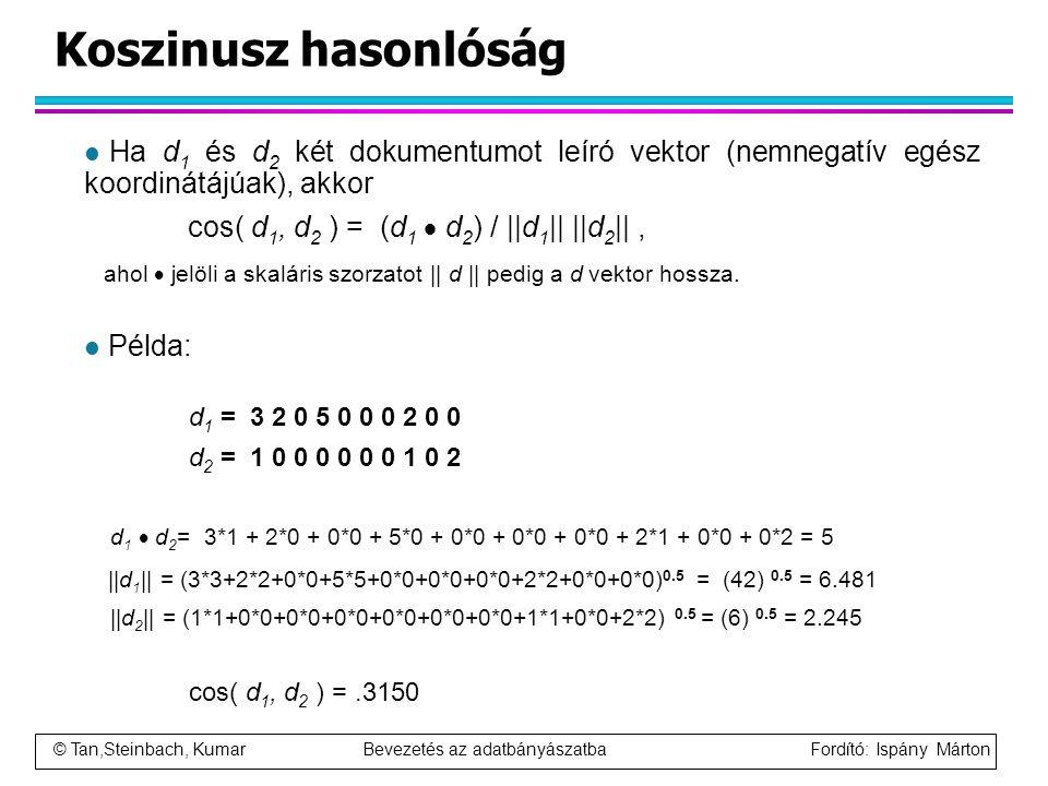 © Tan,Steinbach, Kumar Bevezetés az adatbányászatba Fordító: Ispány Márton Koszinusz hasonlóság l Ha d 1 és d 2 két dokumentumot leíró vektor (nemnega