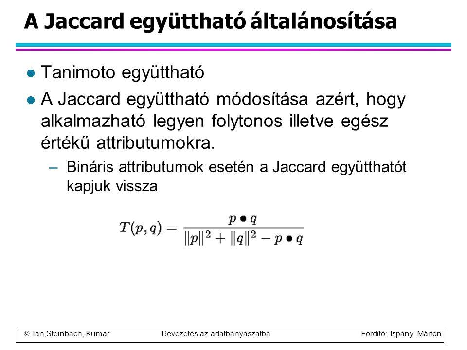 © Tan,Steinbach, Kumar Bevezetés az adatbányászatba Fordító: Ispány Márton A Jaccard együttható általánosítása l Tanimoto együttható l A Jaccard együt