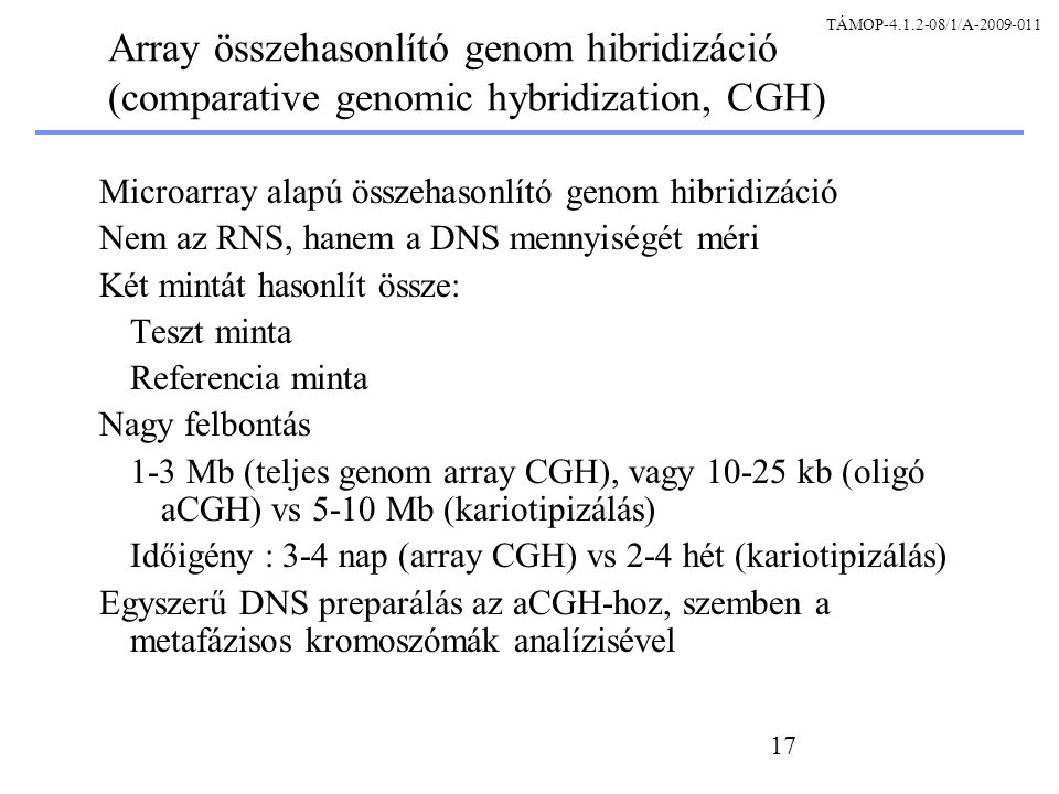 17 Array összehasonlító genom hibridizáció (comparative genomic hybridization, CGH) Microarray alapú összehasonlító genom hibridizáció Nem az RNS, hanem a DNS mennyiségét méri Két mintát hasonlít össze: Teszt minta Referencia minta Nagy felbontás 1-3 Mb (teljes genom array CGH), vagy 10-25 kb (oligó aCGH) vs 5-10 Mb (kariotipizálás) Időigény : 3-4 nap (array CGH) vs 2-4 hét (kariotipizálás) Egyszerű DNS preparálás az aCGH-hoz, szemben a metafázisos kromoszómák analízisével TÁMOP-4.1.2-08/1/A-2009-011