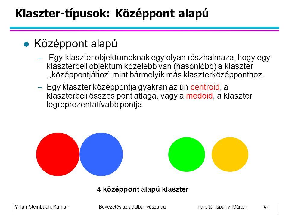 © Tan,Steinbach, Kumar Bevezetés az adatbányászatba Fordító: Ispány Márton 13 Klaszter-típusok: Középpont alapú l Középpont alapú – Egy klaszter objek