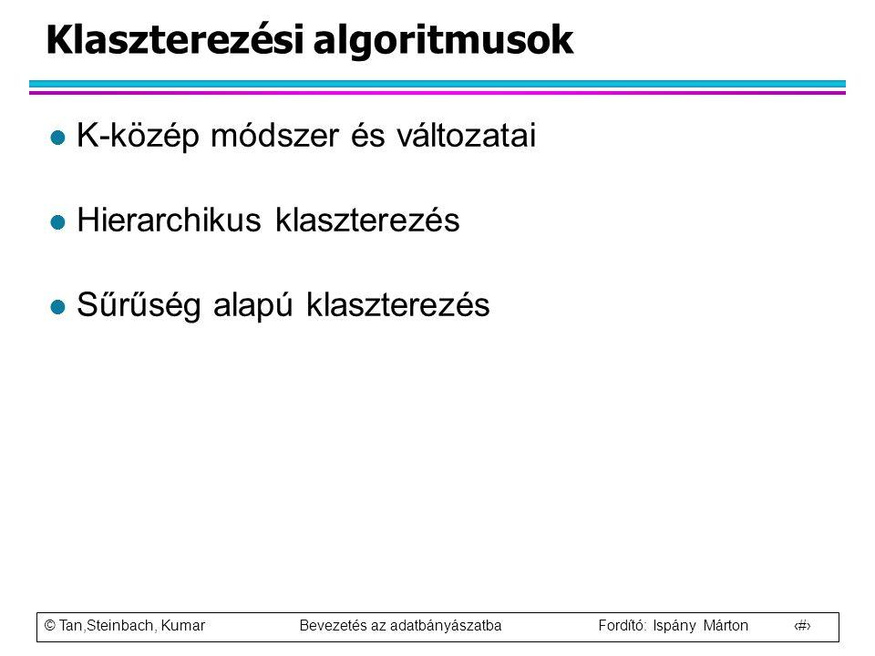 © Tan,Steinbach, Kumar Bevezetés az adatbányászatba Fordító: Ispány Márton 20 Klaszterezési algoritmusok l K-közép módszer és változatai l Hierarchiku