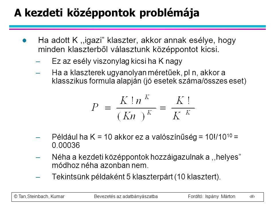 """© Tan,Steinbach, Kumar Bevezetés az adatbányászatba Fordító: Ispány Márton 29 A kezdeti középpontok problémája l Ha adott K,,igazi"""" klaszter, akkor an"""