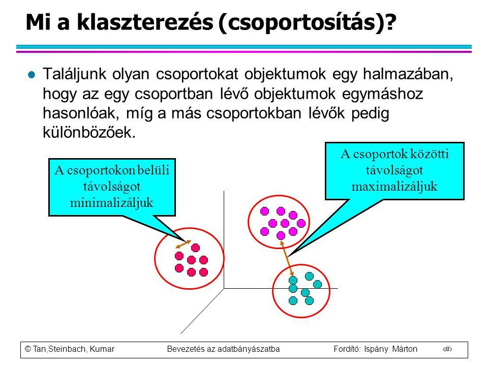 © Tan,Steinbach, Kumar Bevezetés az adatbányászatba Fordító: Ispány Márton 3 Mi a klaszterezés (csoportosítás)? l Találjunk olyan csoportokat objektum