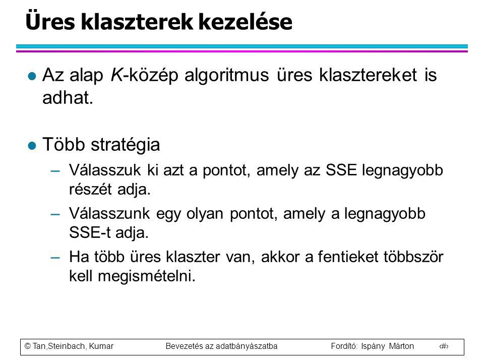 © Tan,Steinbach, Kumar Bevezetés az adatbányászatba Fordító: Ispány Márton 35 Üres klaszterek kezelése l Az alap K-közép algoritmus üres klasztereket