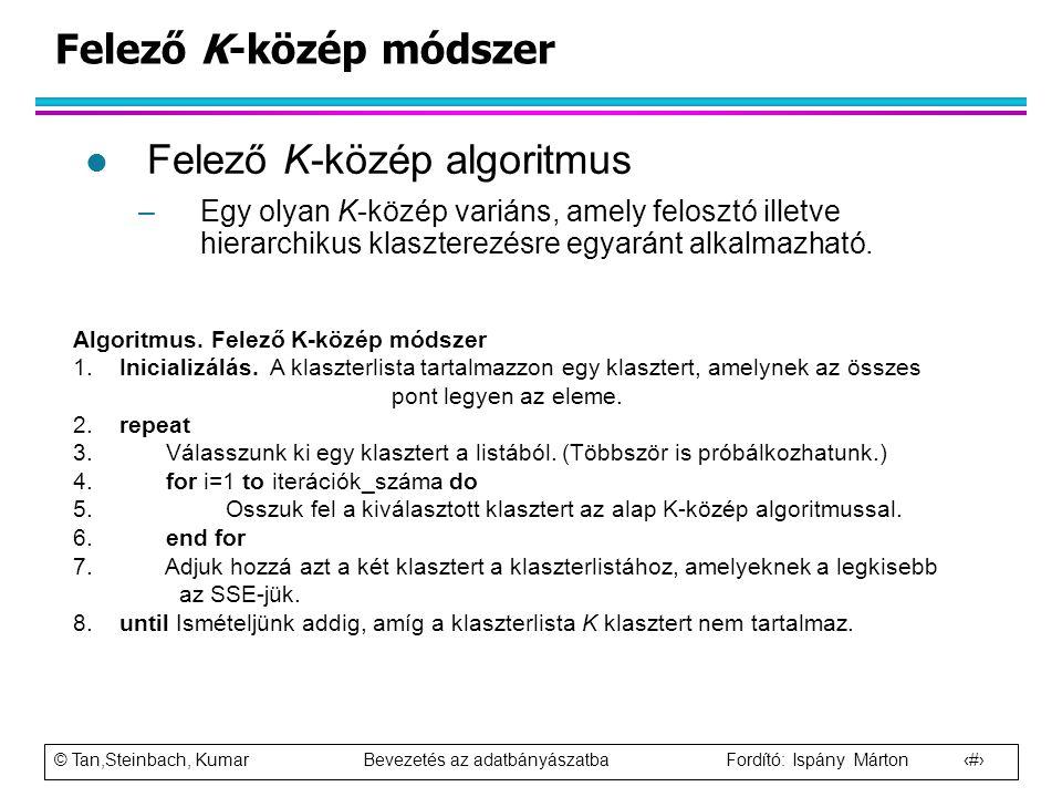 © Tan,Steinbach, Kumar Bevezetés az adatbányászatba Fordító: Ispány Márton 38 Felező K-közép módszer l Felező K-közép algoritmus –Egy olyan K-közép va