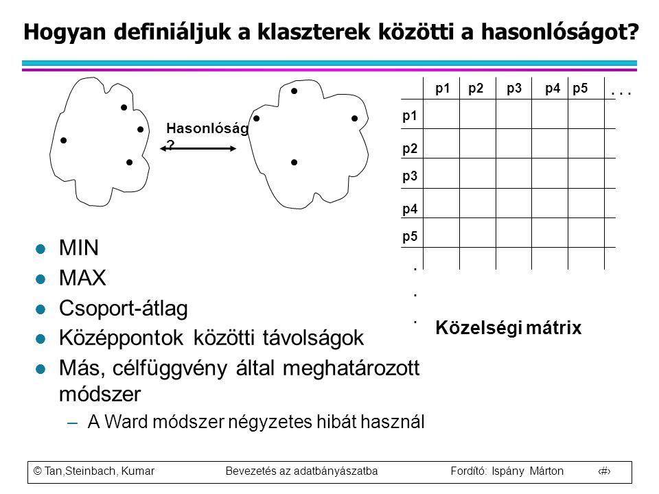 © Tan,Steinbach, Kumar Bevezetés az adatbányászatba Fordító: Ispány Márton 55 Hogyan definiáljuk a klaszterek közötti a hasonlóságot? p1 p3 p5 p4 p2 p