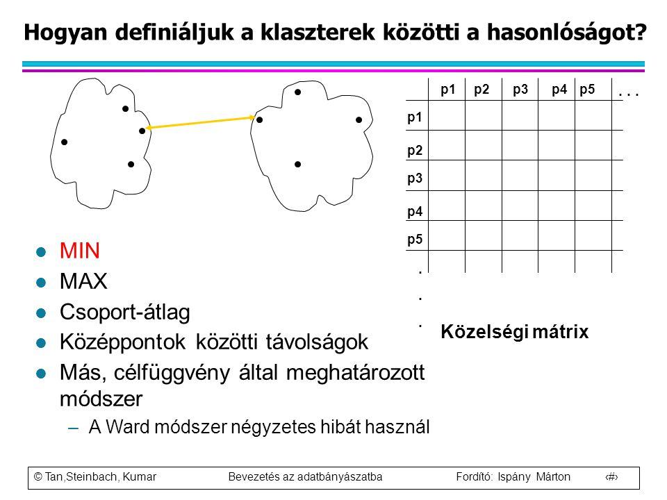 © Tan,Steinbach, Kumar Bevezetés az adatbányászatba Fordító: Ispány Márton 56 Hogyan definiáljuk a klaszterek közötti a hasonlóságot? p1 p3 p5 p4 p2 p