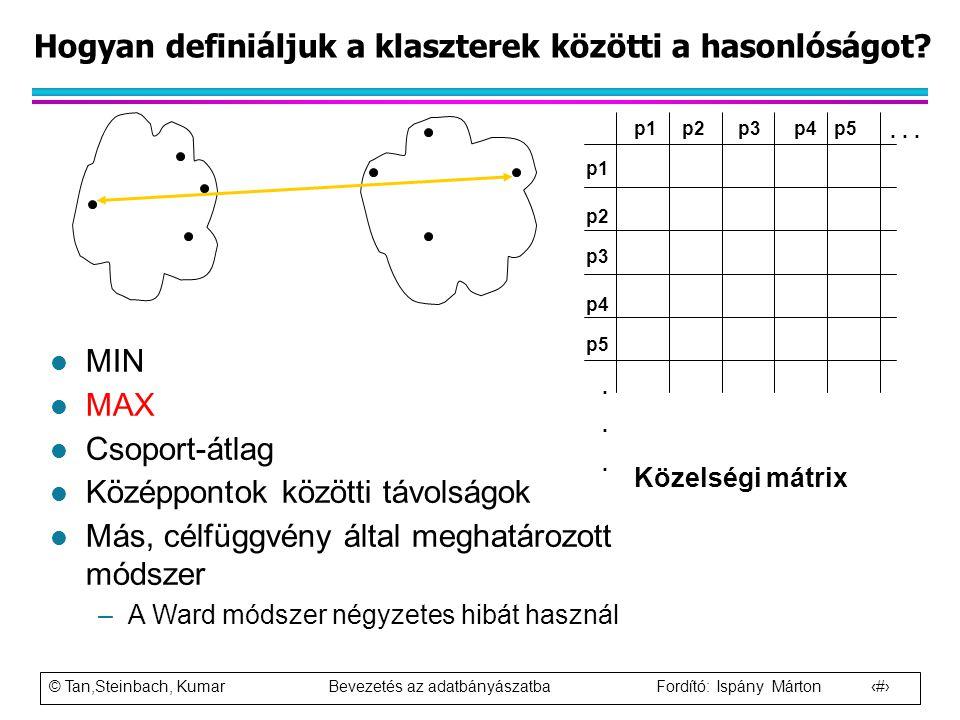 © Tan,Steinbach, Kumar Bevezetés az adatbányászatba Fordító: Ispány Márton 57 Hogyan definiáljuk a klaszterek közötti a hasonlóságot? p1 p3 p5 p4 p2 p