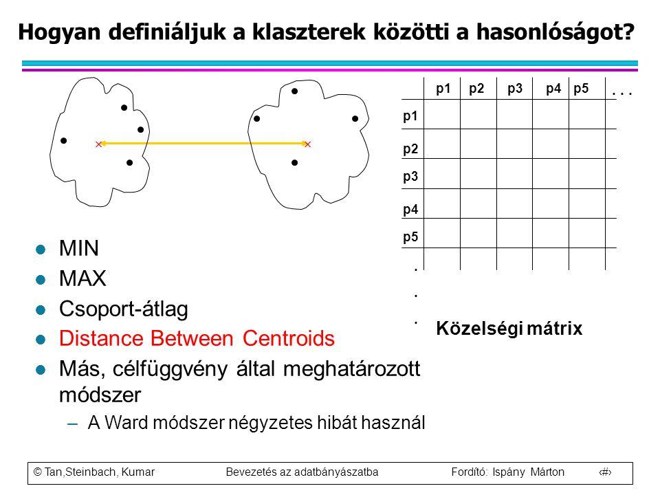 © Tan,Steinbach, Kumar Bevezetés az adatbányászatba Fordító: Ispány Márton 59 Hogyan definiáljuk a klaszterek közötti a hasonlóságot? p1 p3 p5 p4 p2 p
