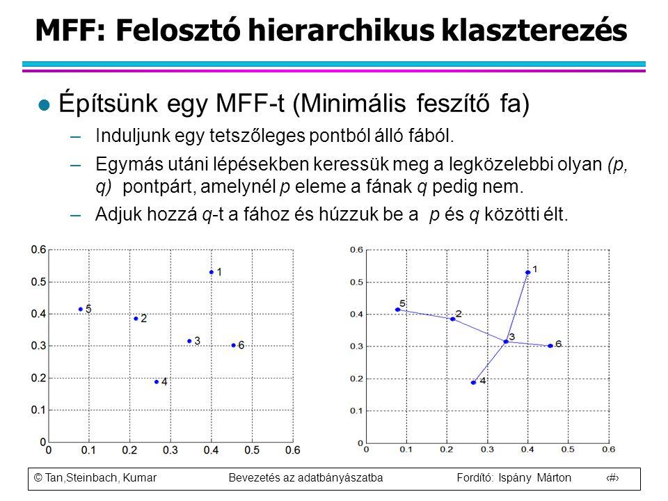 © Tan,Steinbach, Kumar Bevezetés az adatbányászatba Fordító: Ispány Márton 75 MFF: Felosztó hierarchikus klaszterezés l Építsünk egy MFF-t (Minimális