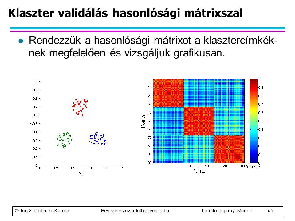 © Tan,Steinbach, Kumar Bevezetés az adatbányászatba Fordító: Ispány Márton 90 l Rendezzük a hasonlósági mátrixot a klasztercímkék- nek megfelelően és
