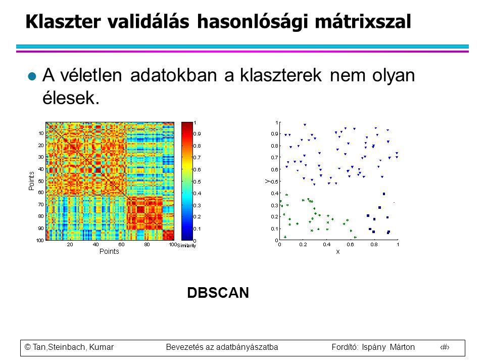 © Tan,Steinbach, Kumar Bevezetés az adatbányászatba Fordító: Ispány Márton 91 Klaszter validálás hasonlósági mátrixszal l A véletlen adatokban a klasz