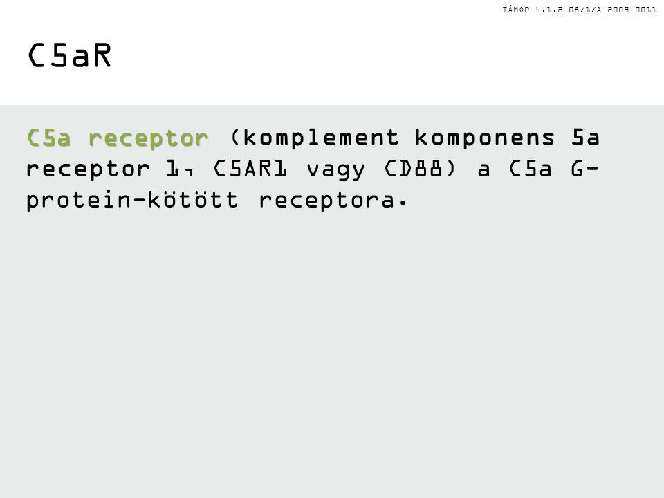 TÁMOP-4.1.2-08/1/A-2009-0011 C5aR C5a receptor C5a receptor (komplement komponens 5a receptor 1, C5AR1 vagy CD88) a C5a G- protein-kötött receptora.