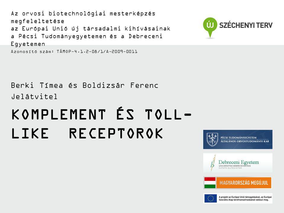 KOMPLEMENT ÉS TOLL- LIKE RECEPTOROK Az orvosi biotechnológiai mesterképzés megfeleltetése az Európai Unió új társadalmi kihívásainak a Pécsi Tudományegyetemen és a Debreceni Egyetemen Azonosító szám: TÁMOP-4.1.2-08/1/A-2009-0011 Berki Tímea és Boldizsár Ferenc Jelátvitel