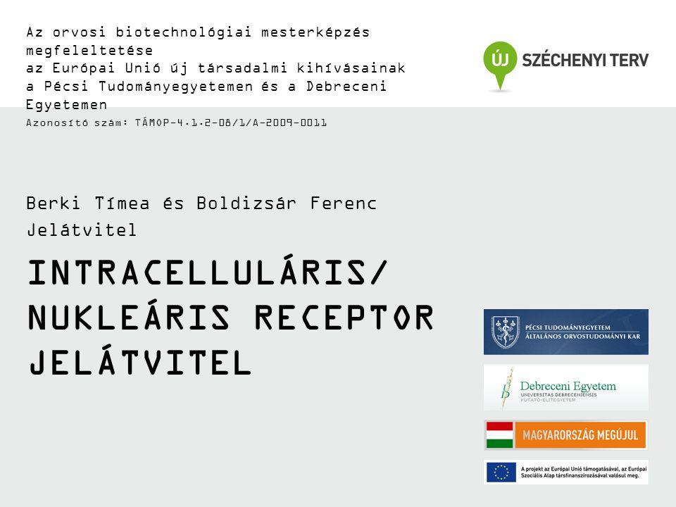 INTRACELLULÁRIS/ NUKLEÁRIS RECEPTOR JELÁTVITEL Az orvosi biotechnológiai mesterképzés megfeleltetése az Európai Unió új társadalmi kihívásainak a Pécsi Tudományegyetemen és a Debreceni Egyetemen Azonosító szám: TÁMOP-4.1.2-08/1/A-2009-0011 Berki Tímea és Boldizsár Ferenc Jelátvitel