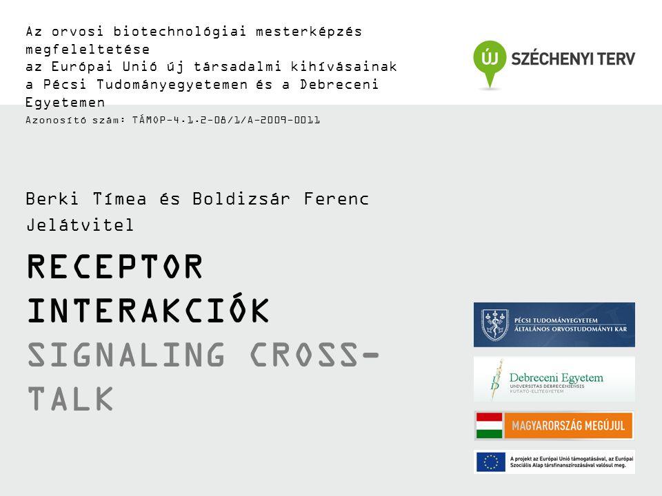 RECEPTOR INTERAKCIÓK SIGNALING CROSS- TALK Az orvosi biotechnológiai mesterképzés megfeleltetése az Európai Unió új társadalmi kihívásainak a Pécsi Tudományegyetemen és a Debreceni Egyetemen Azonosító szám: TÁMOP-4.1.2-08/1/A-2009-0011 Berki Tímea és Boldizsár Ferenc Jelátvitel