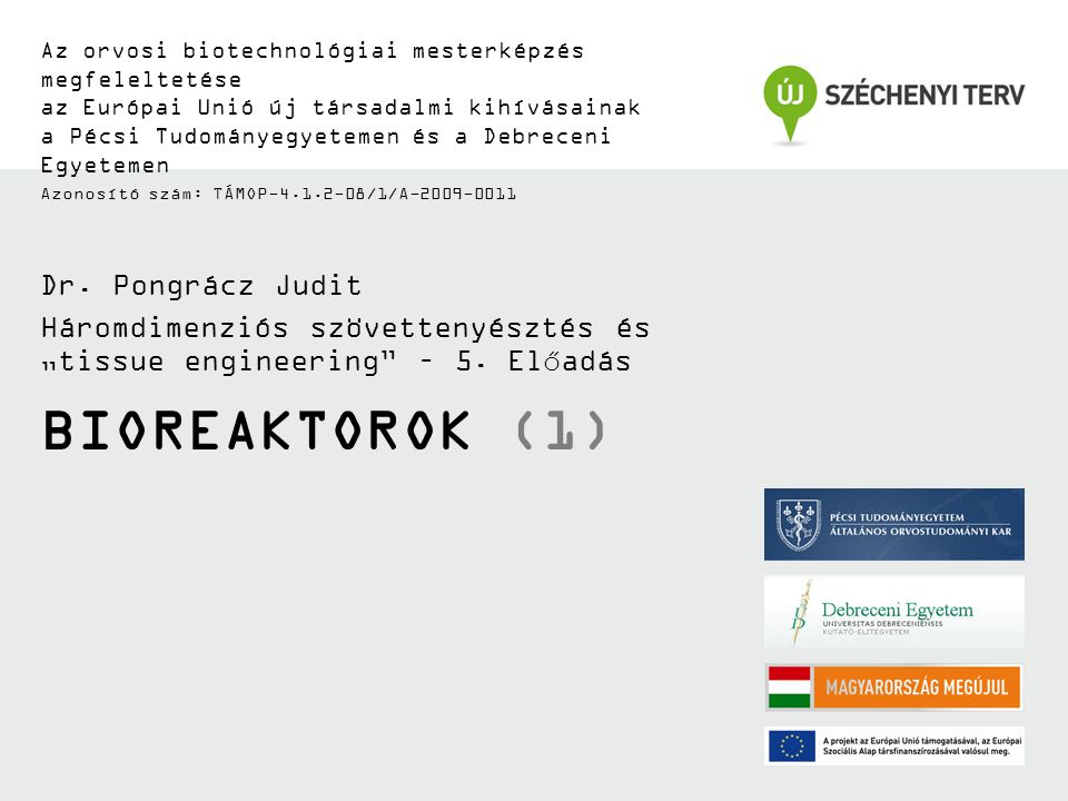 BIOREAKTOROK (1) Az orvosi biotechnológiai mesterképzés megfeleltetése az Európai Unió új társadalmi kihívásainak a Pécsi Tudományegyetemen és a Debreceni Egyetemen Azonosító szám: TÁMOP-4.1.2-08/1/A-2009-0011 Dr.
