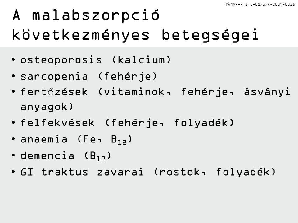 TÁMOP-4.1.2-08/1/A-2009-0011 A malabszorpció következményes betegségei osteoporosis (kalcium) sarcopenia (fehérje) fertőzések (vitaminok, fehérje, ásványi anyagok) felfekvések (fehérje, folyadék) anaemia (Fe, B 12 ) demencia (B 12 ) GI traktus zavarai (rostok, folyadék)