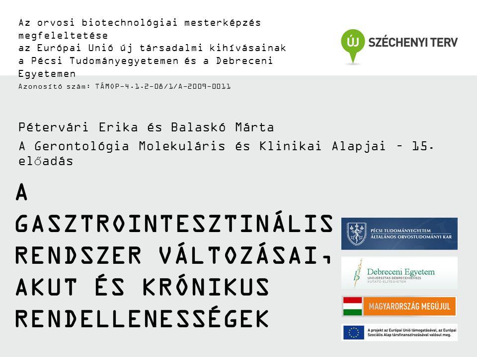 Az orvosi biotechnológiai mesterképzés megfeleltetése az Európai Unió új társadalmi kihívásainak a Pécsi Tudományegyetemen és a Debreceni Egyetemen Azonosító szám: TÁMOP-4.1.2-08/1/A-2009-0011 A GASZTROINTESZTINÁLIS RENDSZER VÁLTOZÁSAI, AKUT ÉS KRÓNIKUS RENDELLENESSÉGEK Pétervári Erika és Balaskó Márta A Gerontológia Molekuláris és Klinikai Alapjai – 15.