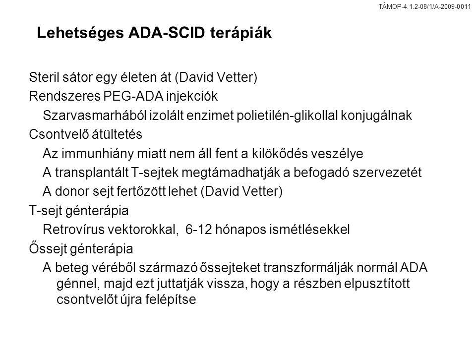 TÁMOP-4.1.2-08/1/A-2009-0011 Lehetséges ADA-SCID terápiák Steril sátor egy életen át (David Vetter) Rendszeres PEG-ADA injekciók Szarvasmarhából izolált enzimet polietilén-glikollal konjugálnak Csontvelő átültetés Az immunhiány miatt nem áll fent a kilökődés veszélye A transplantált T-sejtek megtámadhatják a befogadó szervezetét A donor sejt fertőzött lehet (David Vetter) T-sejt génterápia Retrovírus vektorokkal, 6-12 hónapos ismétlésekkel Őssejt génterápia A beteg véréből származó őssejteket transzformálják normál ADA génnel, majd ezt juttatják vissza, hogy a részben elpusztított csontvelőt újra felépítse