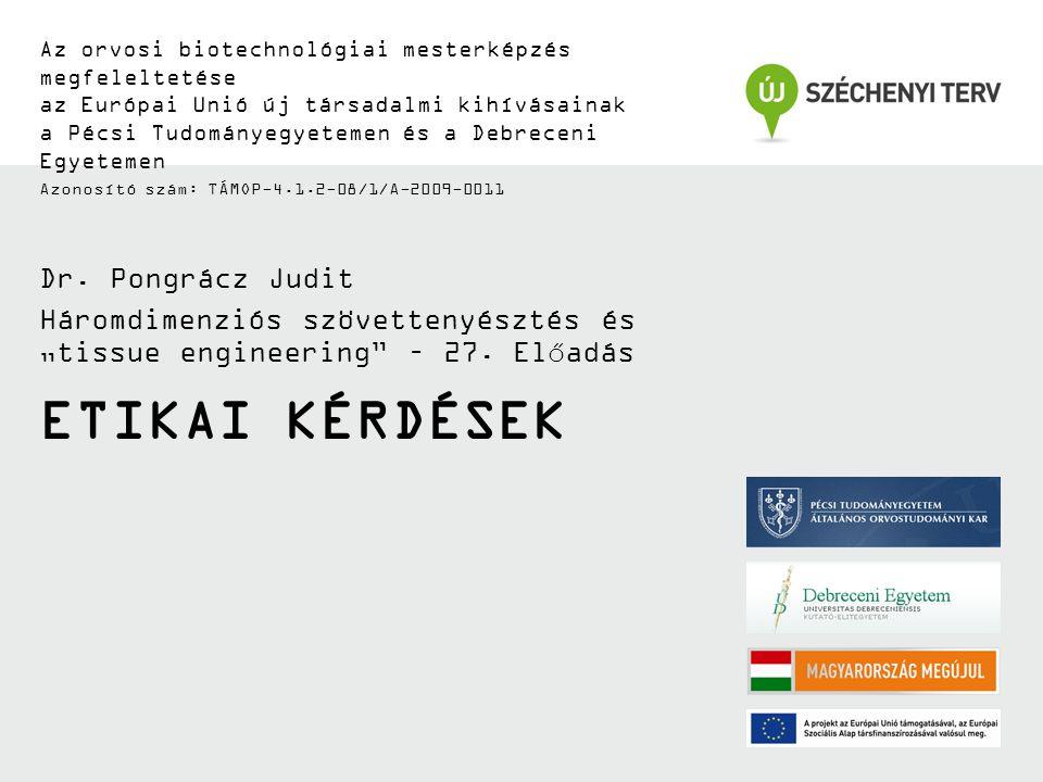 ETIKAI KÉRDÉSEK Az orvosi biotechnológiai mesterképzés megfeleltetése az Európai Unió új társadalmi kihívásainak a Pécsi Tudományegyetemen és a Debreceni Egyetemen Azonosító szám: TÁMOP-4.1.2-08/1/A-2009-0011 Dr.