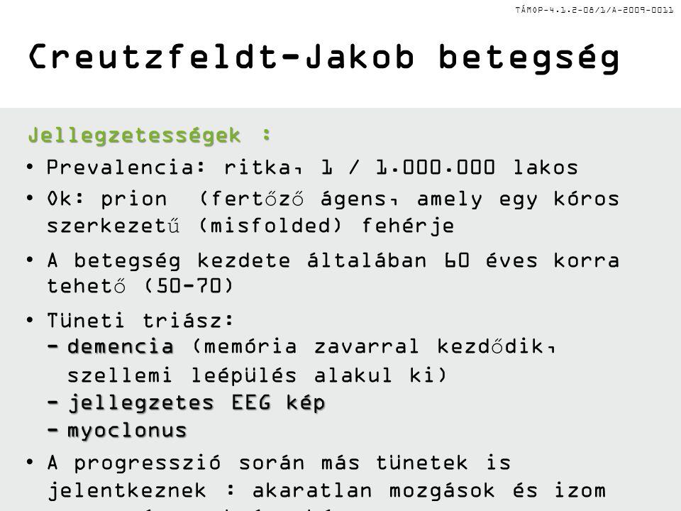 TÁMOP-4.1.2-08/1/A-2009-0011 Creutzfeldt-Jakob betegség Jellegzetességek : Prevalencia: ritka, 1 / 1.000.000 lakos Ok: prion (fertőző ágens, amely egy
