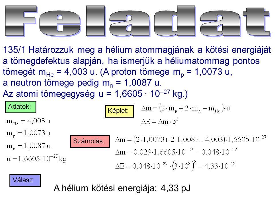 135/1 Határozzuk meg a hélium atommagjának a kötési energiáját a tömegdefektus alapján, ha ismerjük a héliumatommag pontos tömegét m He = 4,003 u. (A