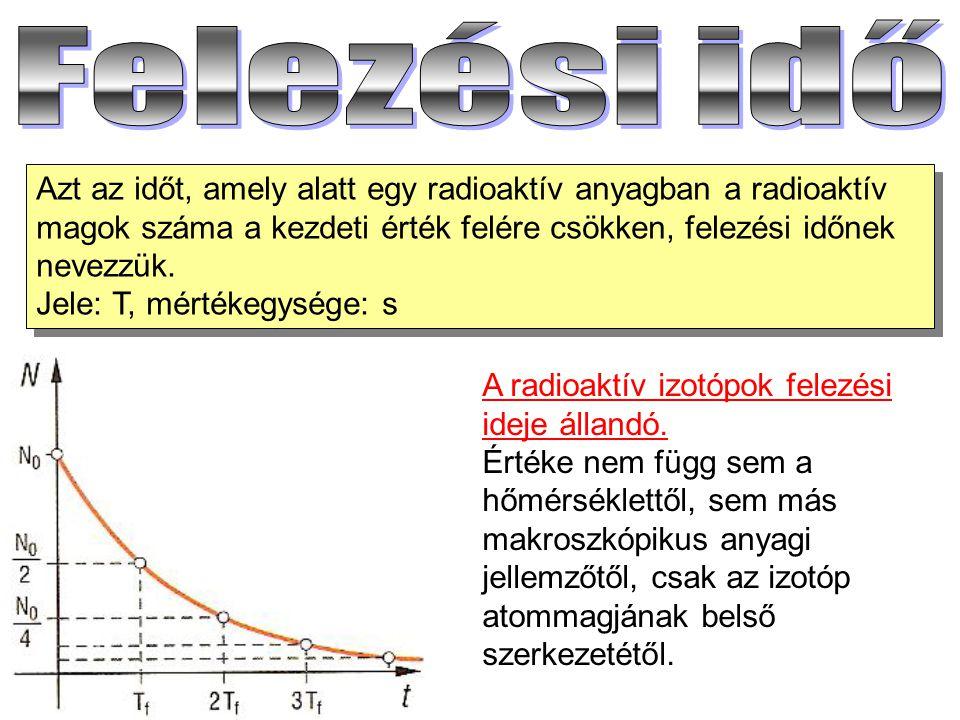 Azt az időt, amely alatt egy radioaktív anyagban a radioaktív magok száma a kezdeti érték felére csökken, felezési időnek nevezzük. Jele: T, mértékegy