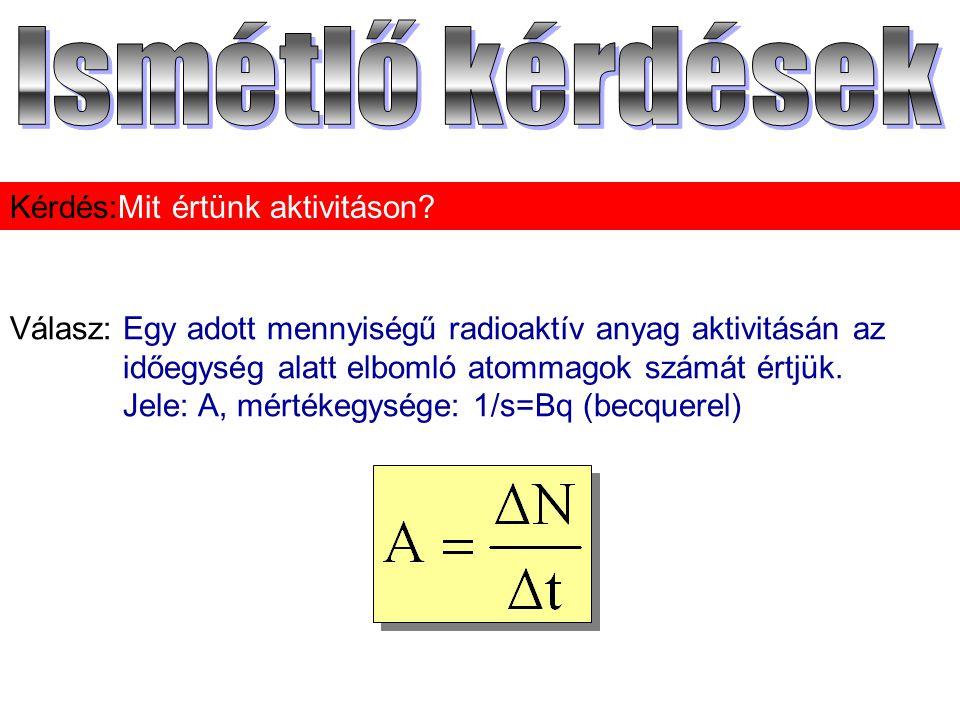 Válasz:Egy adott mennyiségű radioaktív anyag aktivitásán az időegység alatt elbomló atommagok számát értjük. Jele: A, mértékegysége: 1/s=Bq (becquerel