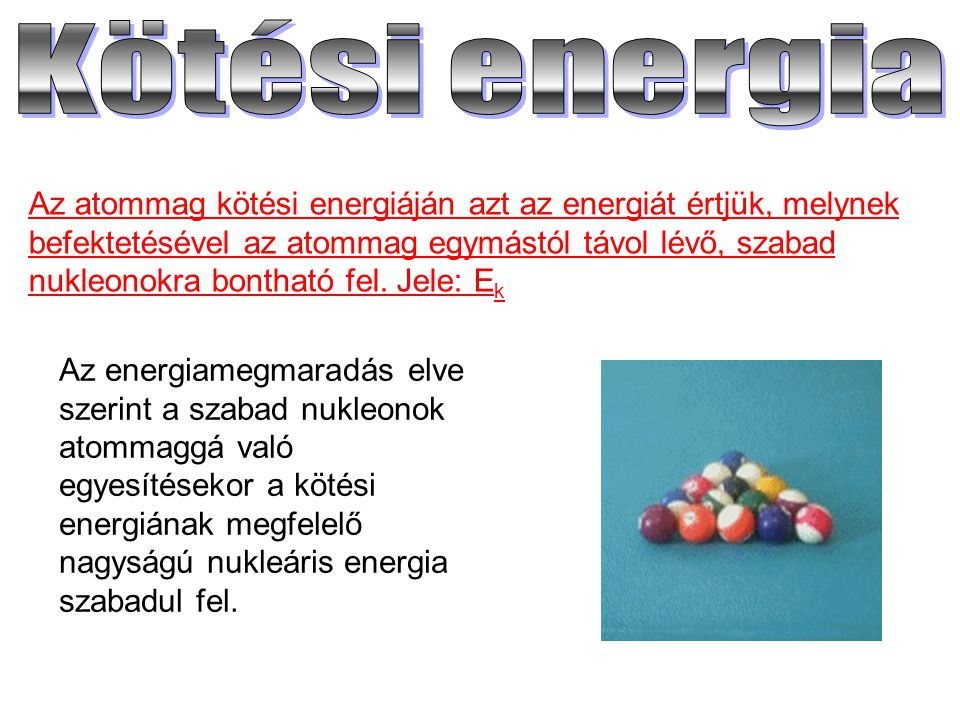 Az atommag kötési energiáján azt az energiát értjük, melynek befektetésével az atommag egymástól távol lévő, szabad nukleonokra bontható fel. Jele: E