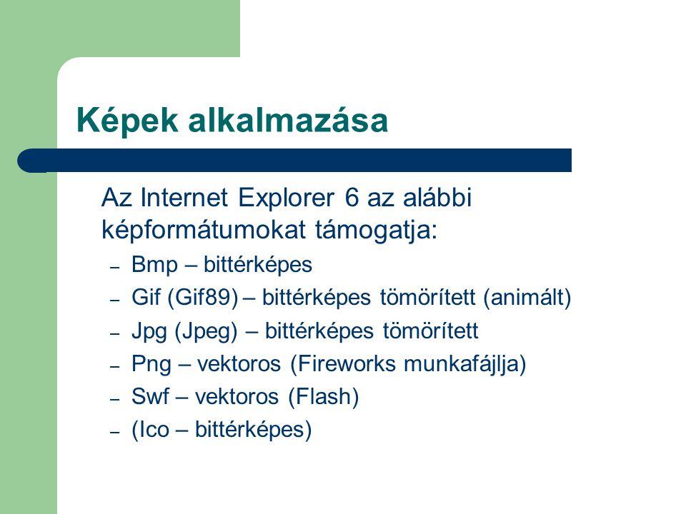 Képek alkalmazása Az Internet Explorer 6 az alábbi képformátumokat támogatja: – Bmp – bittérképes – Gif (Gif89) – bittérképes tömörített (animált) – Jpg (Jpeg) – bittérképes tömörített – Png – vektoros (Fireworks munkafájlja) – Swf – vektoros (Flash) – (Ico – bittérképes)