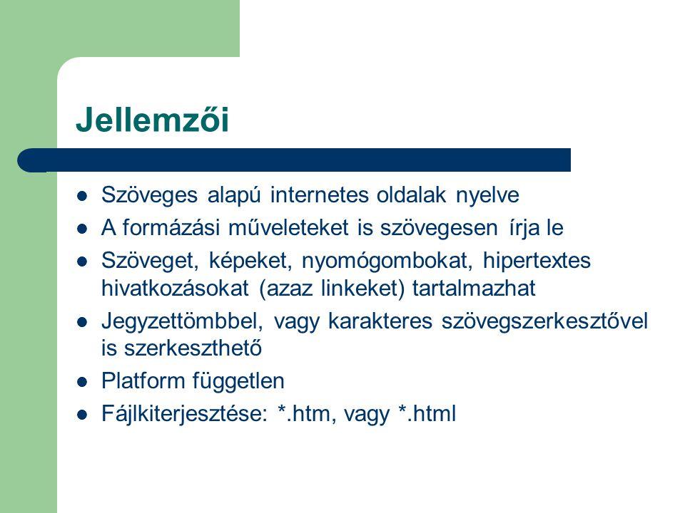 Jellemzői Szöveges alapú internetes oldalak nyelve A formázási műveleteket is szövegesen írja le Szöveget, képeket, nyomógombokat, hipertextes hivatkozásokat (azaz linkeket) tartalmazhat Jegyzettömbbel, vagy karakteres szövegszerkesztővel is szerkeszthető Platform független Fájlkiterjesztése: *.htm, vagy *.html