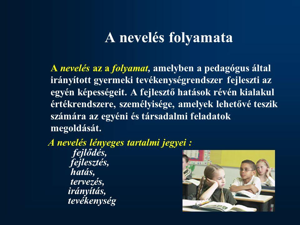 A nevelés folyamata A nevelés az a folyamat, amelyben a pedagógus által irányított gyermeki tevékenységrendszer fejleszti az egyén képességeit.
