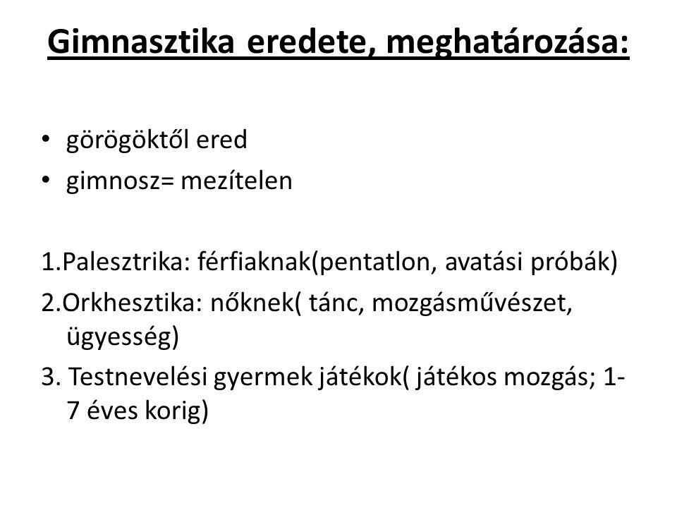 Gimnasztika eredete, meghatározása: görögöktől ered gimnosz= mezítelen 1.Palesztrika: férfiaknak(pentatlon, avatási próbák) 2.Orkhesztika: nőknek( tánc, mozgásművészet, ügyesség) 3.