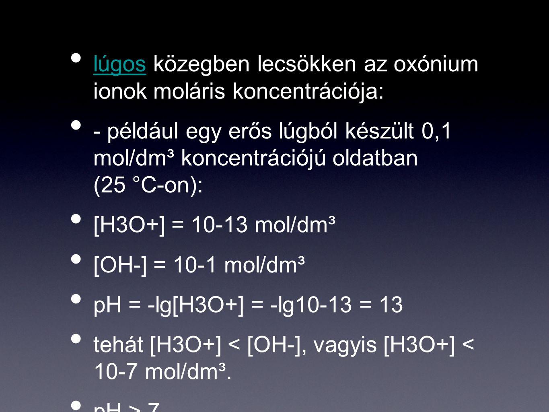 lúgos közegben lecsökken az oxónium ionok moláris koncentrációja: lúgos - például egy erős lúgból készült 0,1 mol/dm³ koncentrációjú oldatban (25 °C-o
