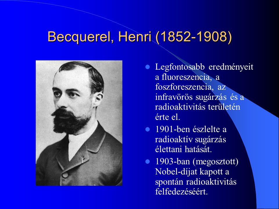 Becquerel, Henri (1852-1908) Legfontosabb eredményeit a fluoreszencia, a foszforeszencia, az infravörös sugárzás és a radioaktivitás területén érte el