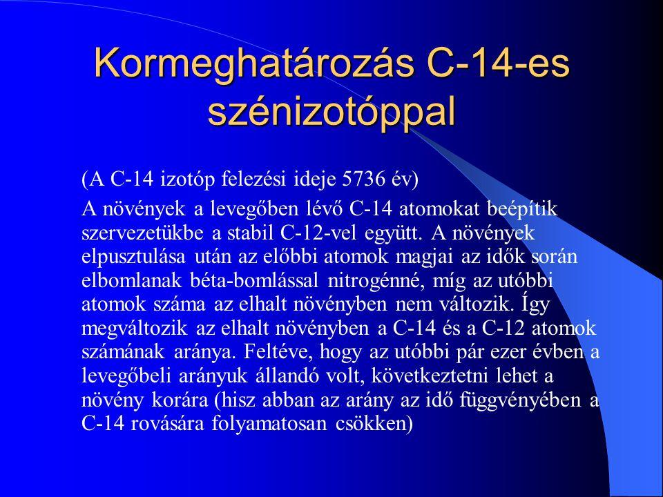 Kormeghatározás C-14-es szénizotóppal (A C-14 izotóp felezési ideje 5736 év) A növények a levegőben lévő C-14 atomokat beépítik szervezetükbe a stabil