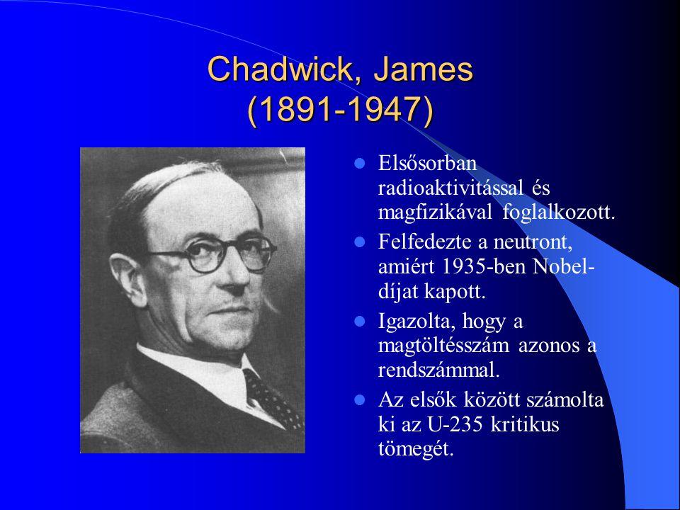 Chadwick, James (1891-1947) Elsősorban radioaktivitással és magfizikával foglalkozott. Felfedezte a neutront, amiért 1935-ben Nobel- díjat kapott. Iga