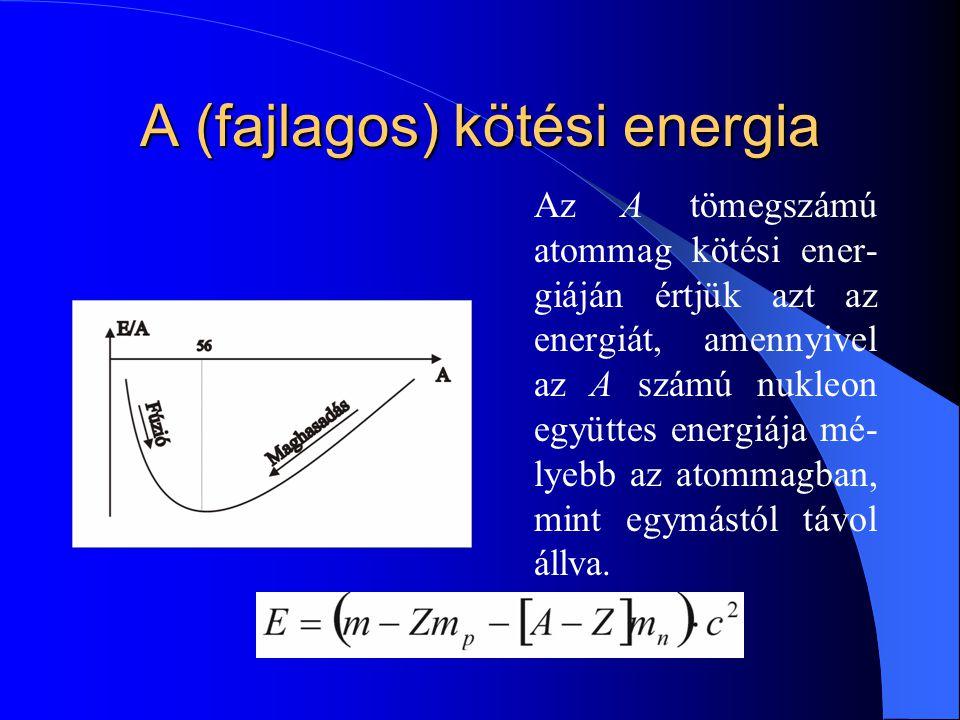 A (fajlagos) kötési energia Az A tömegszámú atommag kötési ener- giáján értjük azt az energiát, amennyivel az A számú nukleon együttes energiája mé- l