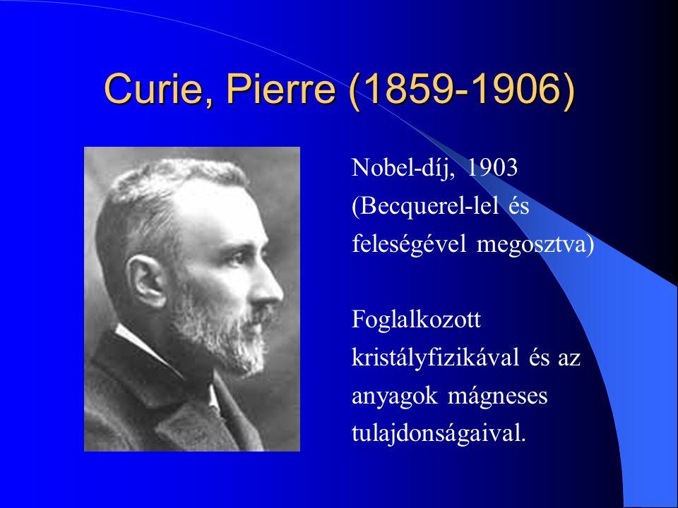 Curie, Pierre (1859-1906) Nobel-díj, 1903 (Becquerel-lel és feleségével megosztva) Foglalkozott kristályfizikával és az anyagok mágneses tulajdonságai