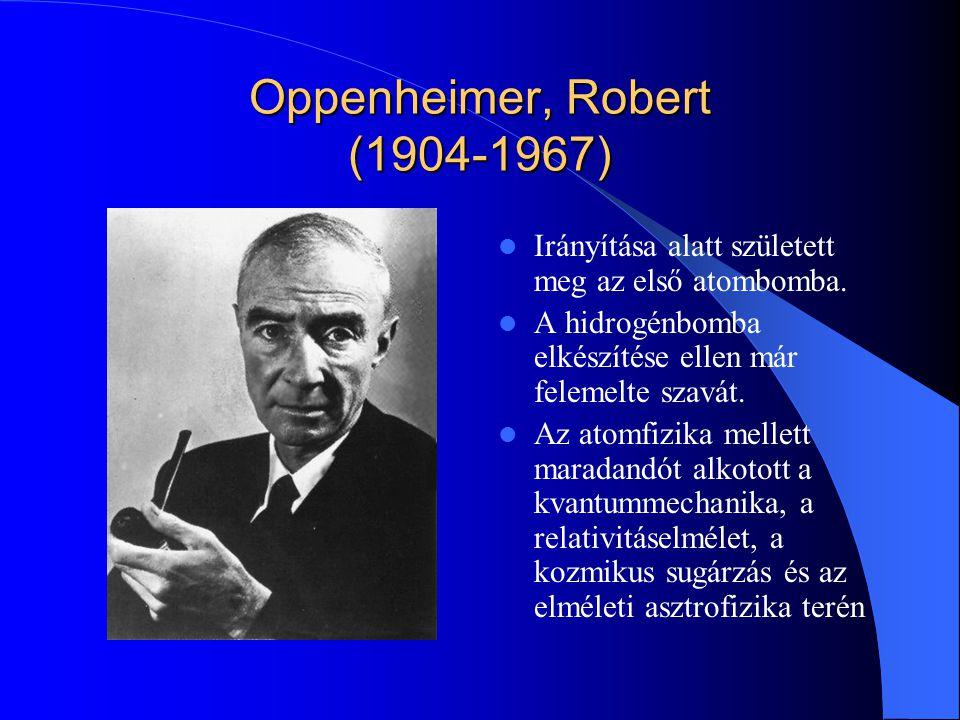 Oppenheimer, Robert (1904-1967) Irányítása alatt született meg az első atombomba. A hidrogénbomba elkészítése ellen már felemelte szavát. Az atomfizik