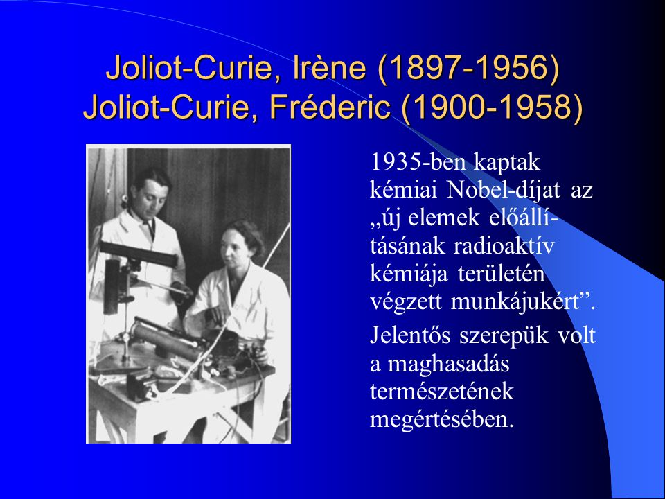 """Joliot-Curie, Irène (1897-1956) Joliot-Curie, Fréderic (1900-1958) 1935-ben kaptak kémiai Nobel-díjat az """"új elemek előállí- tásának radioaktív kémiáj"""