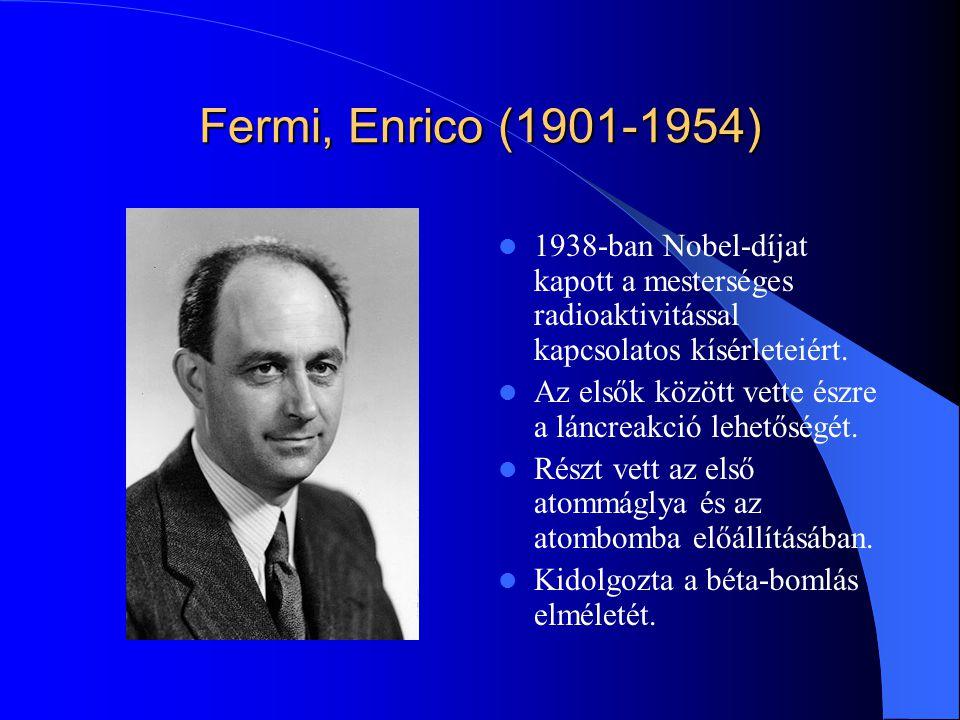 Fermi, Enrico (1901-1954) 1938-ban Nobel-díjat kapott a mesterséges radioaktivitással kapcsolatos kísérleteiért. Az elsők között vette észre a láncrea