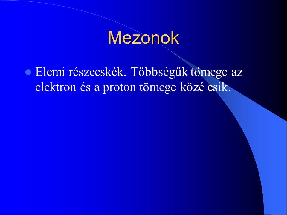 Mezonok Elemi részecskék. Többségük tömege az elektron és a proton tömege közé esik.