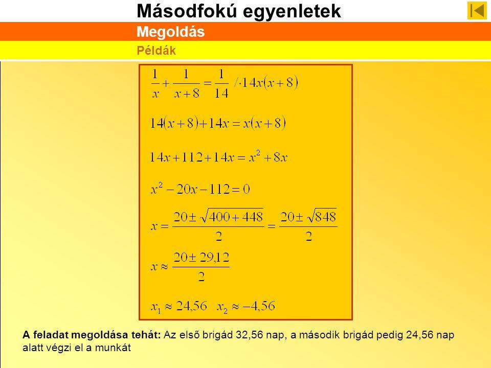 Másodfokú egyenletek Megoldás Példák A feladat megoldása tehát: Az első brigád 32,56 nap, a második brigád pedig 24,56 nap alatt végzi el a munkát
