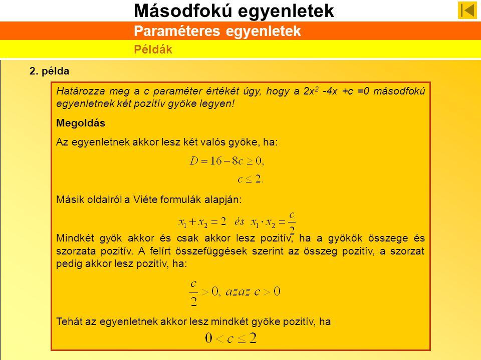 Másodfokú egyenletek Paraméteres egyenletek Példák 2. példa Határozza meg a c paraméter értékét úgy, hogy a 2x 2 -4x +c =0 másodfokú egyenletnek két p