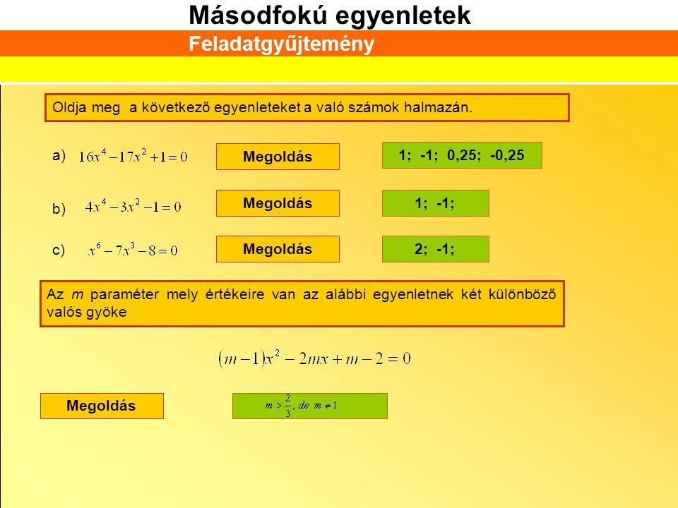 Másodfokú egyenletek Feladatgyűjtemény Oldja meg a következő egyenleteket a való számok halmazán. a) Megoldás 1; -1; 0,25; -0,25 b) Megoldás1; -1; c)