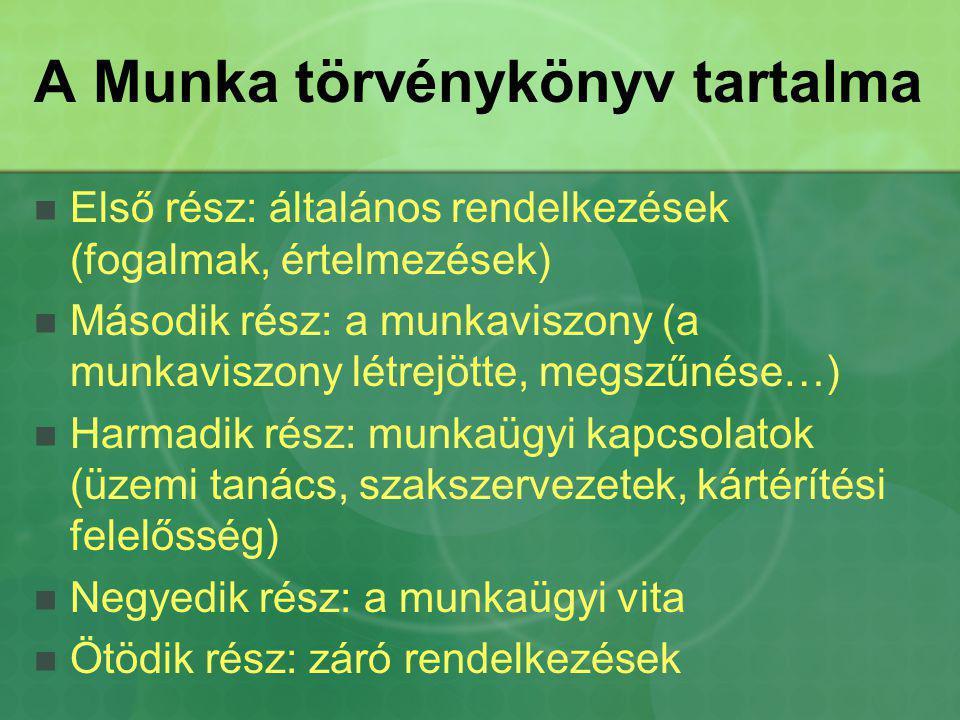 A Munka törvénykönyv tartalma Első rész: általános rendelkezések (fogalmak, értelmezések) Második rész: a munkaviszony (a munkaviszony létrejötte, meg