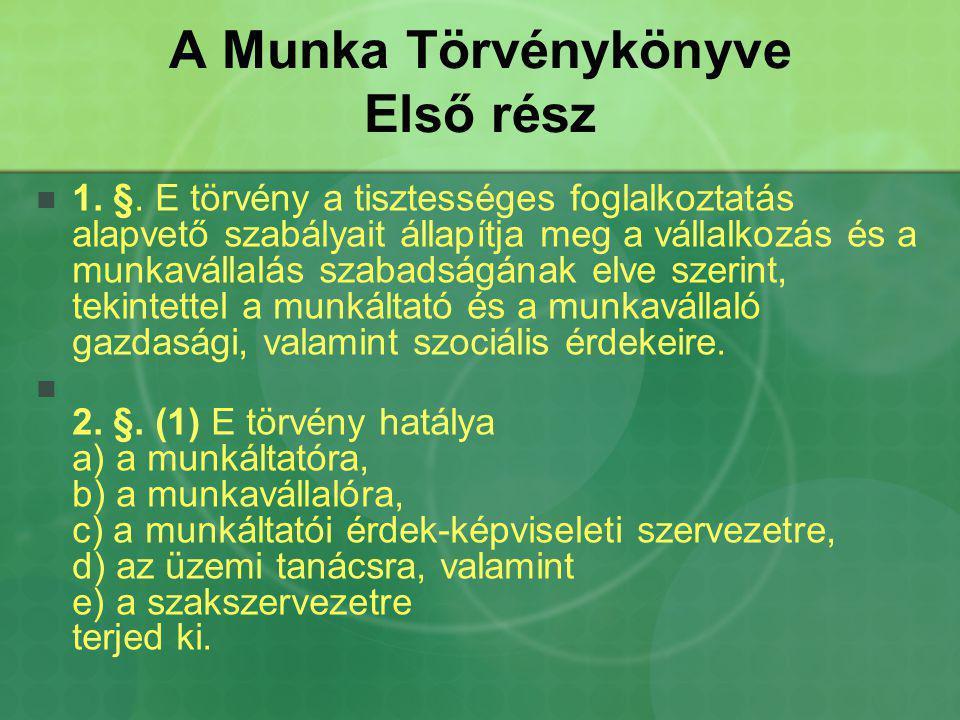 A Munka Törvénykönyve Első rész 1. §. E törvény a tisztességes foglalkoztatás alapvető szabályait állapítja meg a vállalkozás és a munkavállalás szaba