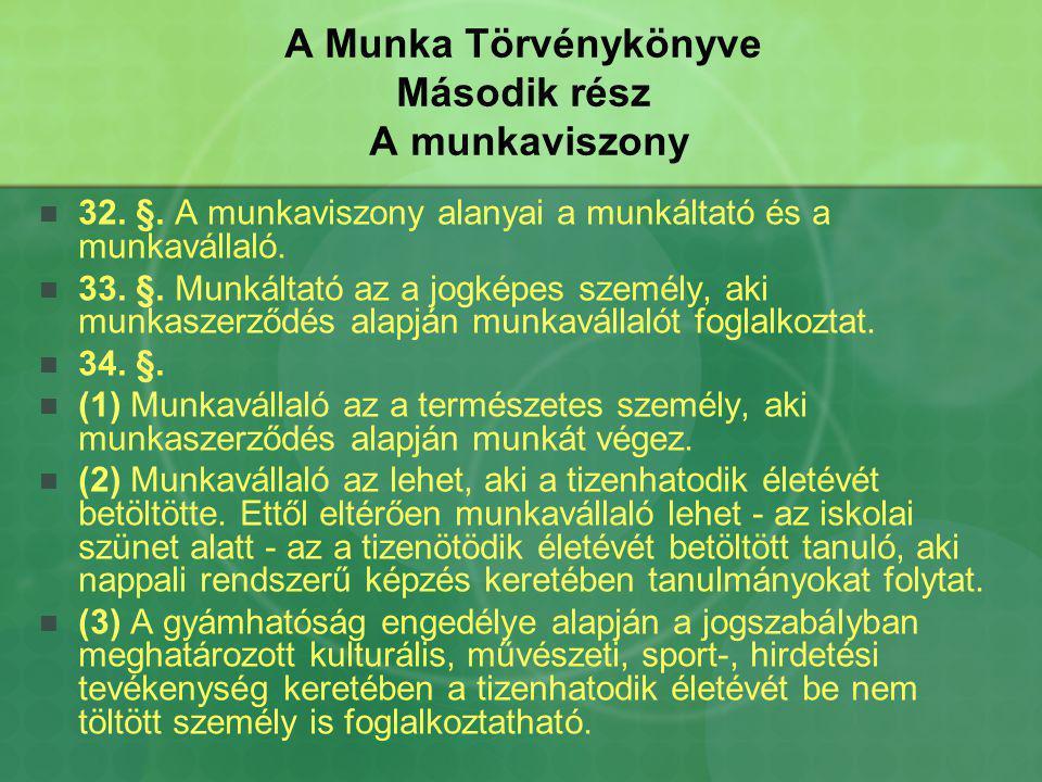 A Munka Törvénykönyve Második rész A munkaviszony 32. §. A munkaviszony alanyai a munkáltató és a munkavállaló. 33. §. Munkáltató az a jogképes személ